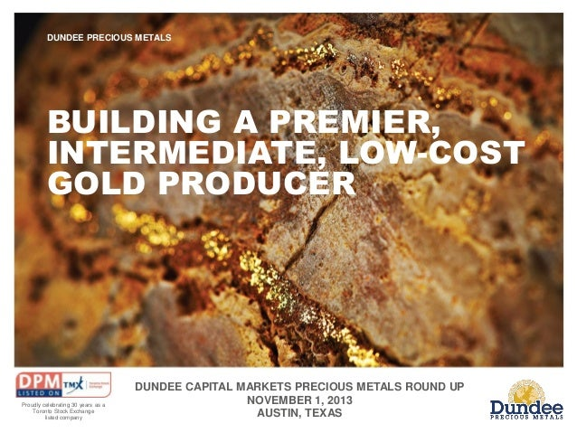 DUNDEE PRECIOUS METALS  BUILDING A PREMIER, INTERMEDIATE, LOW-COST GOLD PRODUCER  Proudly celebrating 30 years as a Toront...