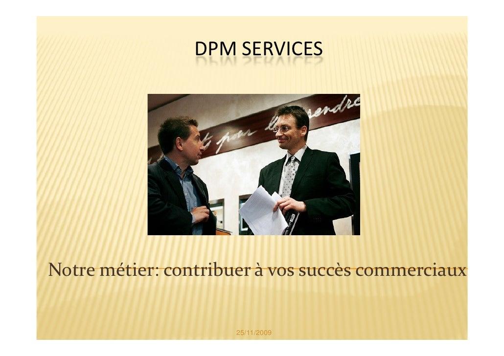 DPM SERVICES     Notre métier: contribuer à vos succès commerciaux                         25/11/2009