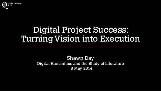 Digital Project Success: TurningVision into Execution ! Shawn Day Digital Humanities and the Study of Literature 8 May 20...