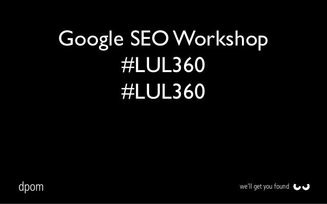 Google SEO Workshop #LUL360 #LUL360  dpom  we'll get you found