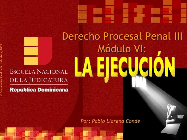 Derecho Procesal Penal III Módulo VI: Por: Pablo Llarena Conde ©  Esscuela Nacional de la Judicatura, 2009 LA EJECUCIÓN