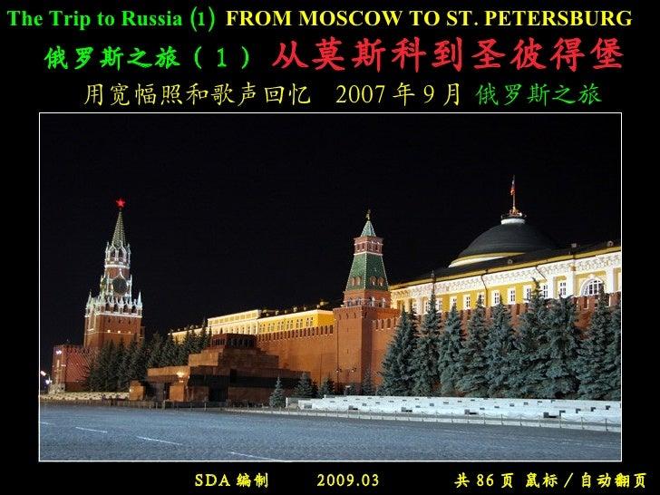 俄罗斯之旅( 1 )   从莫斯科到圣彼得堡   用宽幅照和歌声回忆  2007 年 9 月  俄罗斯之旅 SDA 编制  2009.03  共 86 页 鼠标 / 自动翻页 The Trip to Russia (1)   FROM MOSC...