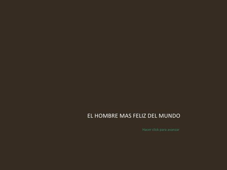 EL HOMBRE MAS FELIZ DEL MUNDO Hacer click para avanzar