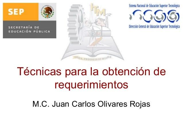 Técnicas para la obtención de requerimientos M.C. Juan Carlos Olivares Rojas