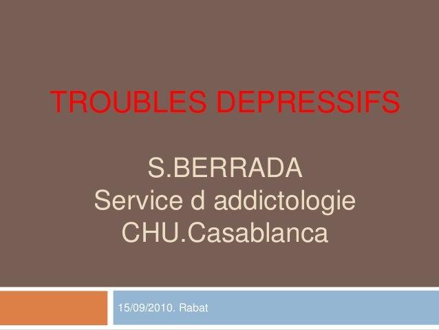 TROUBLES DEPRESSIFS S.BERRADA Service d addictologie CHU.Casablanca 15/09/2010. Rabat