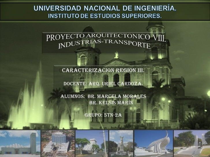 CARACTERIZACION REGION III. Docente: Arq. Uriel Cardoza. Alumnos:  Br. Marcela Morales Br. Kelsis Marín Grupo: 5TN-2A