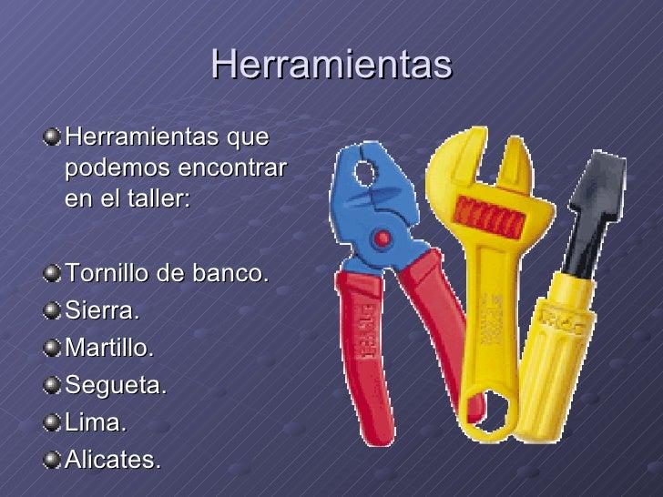 Herramientas <ul><li>Herramientas que podemos encontrar en el taller: </li></ul><ul><li>Tornillo de banco. </li></ul><ul><...