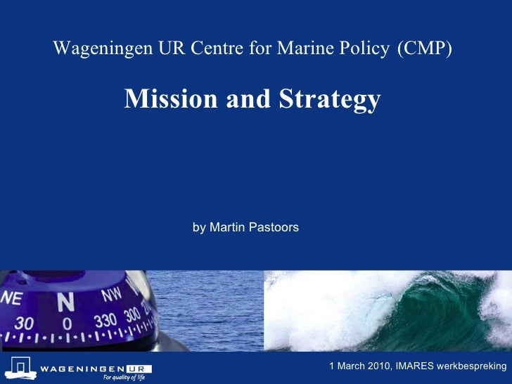 Wageningen UR Centre for Marine Policy   (CMP) Mission and Strategy by Martin Pastoors 1 March 2010, IMARES werkbespreking