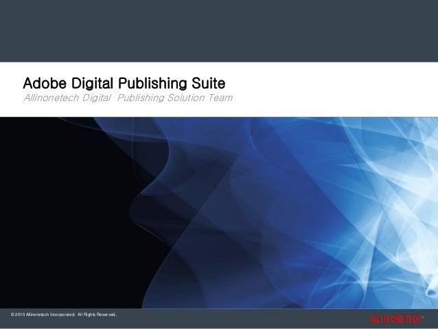 Adobe Digital Publishing Suite Allinonetech Digital Publishing Solution Team  © 2010 Allinonetech Incorporated. All Rights...