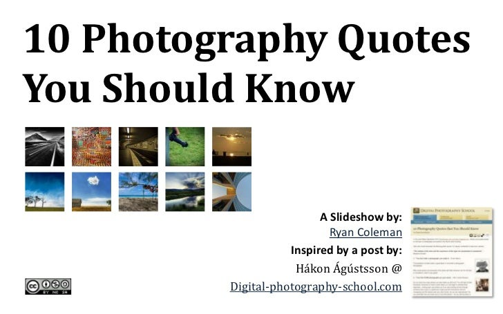 10 Photography Quotes You Should Know<br />A Slideshow by: <br />Ryan Coleman<br />Inspired by a post by:<br />HákonÁgústs...