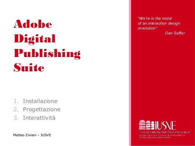 """Adobe Digital Publishing Suite 1. Installazione 2. Progettazione 3. Interattività Matteo Ziviani – IUSVE """"We're in the mid..."""
