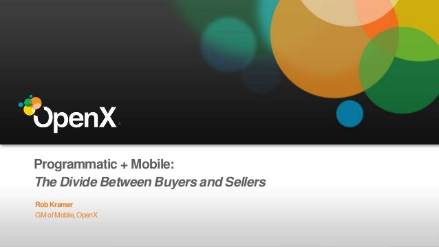 Programmatic + Mobile: The Divide Between Buyers and Sellers RobKramer GM of Mobile,OpenX
