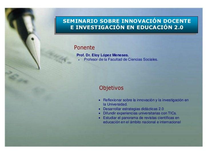 SEMINARIO SOBRE INNOVACIÓN DOCENTE  E INVESTIGACIÓN EN EDUCACIÓN 2.0  Ponente   Prof. Dr. Eloy López Meneses.      Profes...