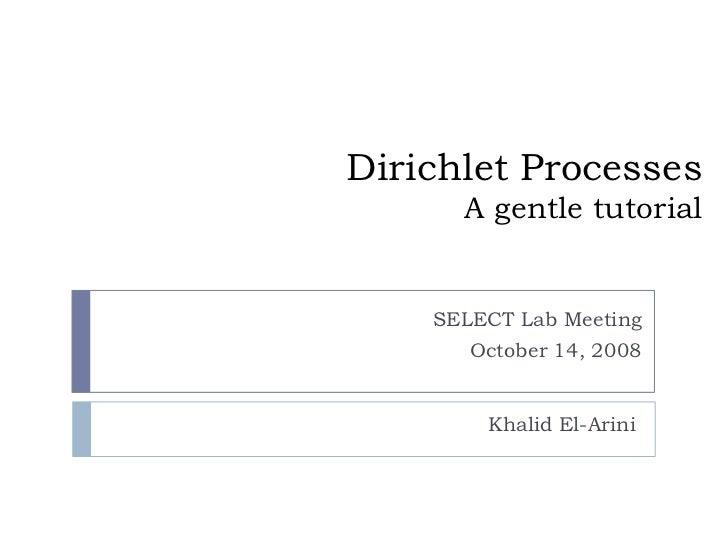 Dirichlet Processes      A gentle tutorial    SELECT Lab Meeting       October 14, 2008         Khalid El-Arini