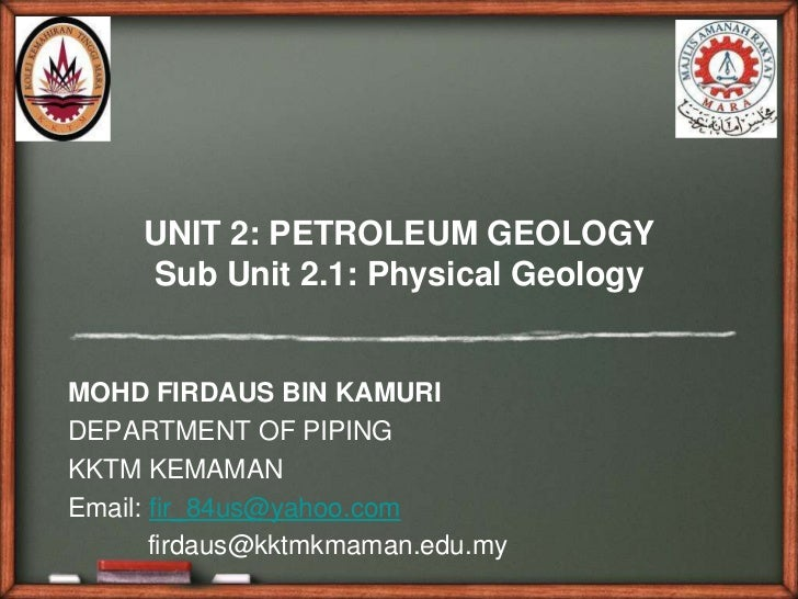 UNIT 2: PETROLEUM GEOLOGY     Sub Unit 2.1: Physical GeologyMOHD FIRDAUS BIN KAMURIDEPARTMENT OF PIPINGKKTM KEMAMANEmail: ...