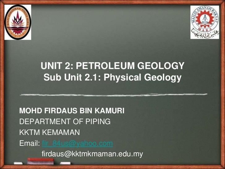 UNIT 2: PETROLEUM GEOLOGY     Sub Unit 2.1: Physical GeologyMOHD FIRDAUS BIN KAMURIDEPARTMENT OF PIPINGKKTM KEMAMANEmail: ...