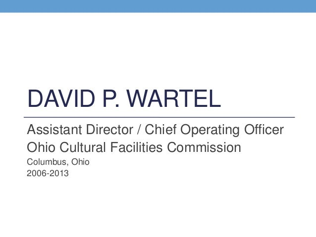 DAVID P. WARTEL Assistant Director / Chief Operating Officer Ohio Cultural Facilities Commission Columbus, Ohio 2006-2013