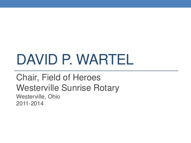 DAVID P. WARTEL Chair, Field of Heroes Westerville Sunrise Rotary Westerville, Ohio 2011-2014