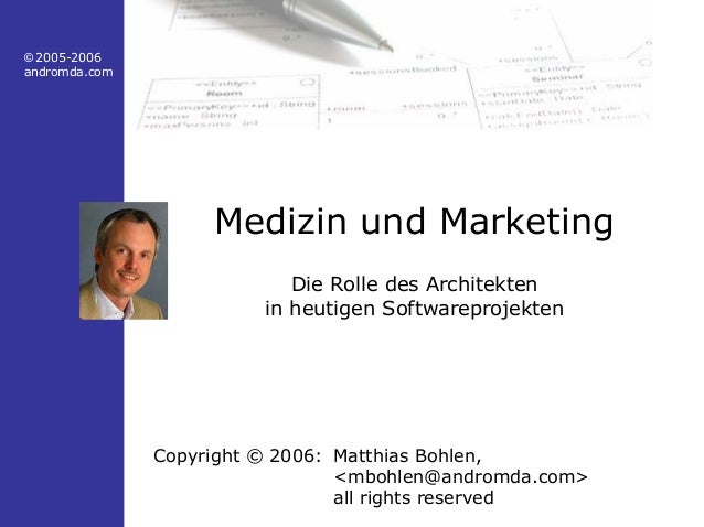 © 2005-2006 andromda.com Medizin und Marketing Die Rolle des Architekten in heutigen Softwareprojekten Copyright © 2006: M...