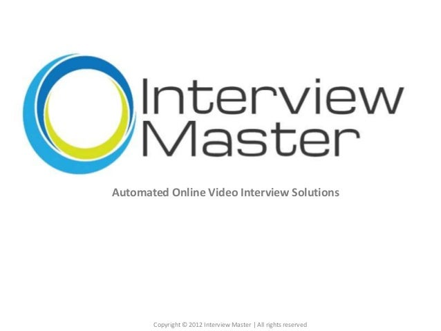 Copyright © 2012 Interview Master | All rights reserved Automated Online Video Interview Solutions