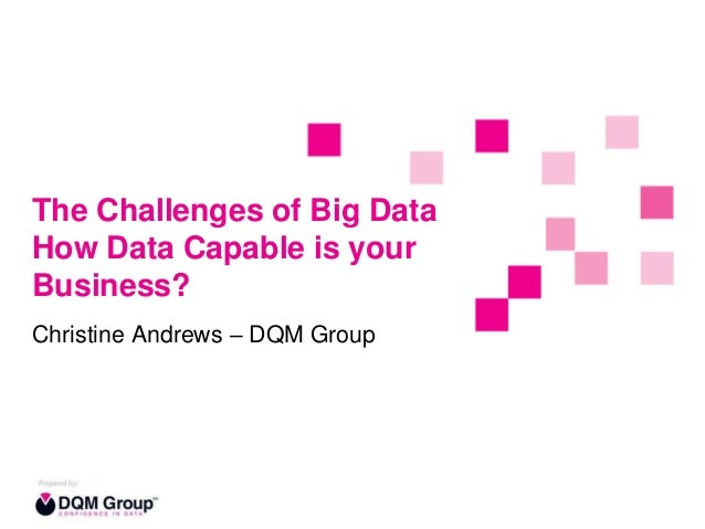 The Challenges of Big Data How Data Capable is your Business? Christine Andrews – DQM Group