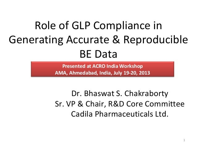 Role of GLP Compliance in Generating Accurate & Reproducible BE Data Dr. Bhaswat S. Chakraborty Sr. VP & Chair, R&D Core C...