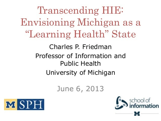 """Transcending HIE: Envisioning Michigan as a """"Learning Health"""" State Charles P. Friedman Professor of Information and Publi..."""