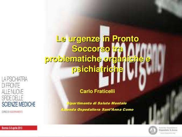 Le urgenze in Pronto Soccorso tra problematiche organiche e psichiatriche Carlo Fraticelli Dipartimento di Salute Mentale ...