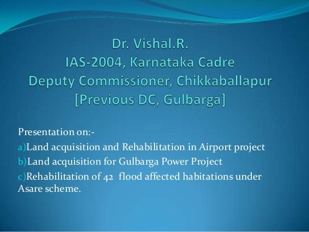 Presentation on:- a)Land acquisition and Rehabilitation in Airport project b)Land acquisition for Gulbarga Power Project c...