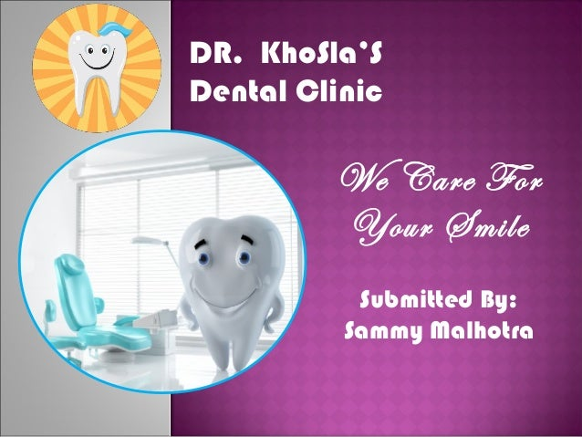Submitted By: Sammy Malhotra DR. KhoSla'S Dental Clinic We Care For Your Smile
