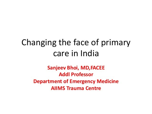 Changing the face of primary care in India Sanjeev Bhoi, MD,FACEE Addl Professor Department of Emergency Medicine AIIMS Tr...