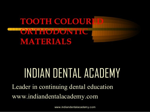 TOOTH COLOURED ORTHODONTIC MATERIALS  INDIAN DENTAL ACADEMY Leader in continuing dental education www.indiandentalacademy....