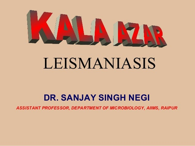 LEISMANIASIS DR. SANJAY SINGH NEGI ASSISTANT PROFESSOR, DEPARTMENT OF MICROBIOLOGY, AIIMS, RAIPUR