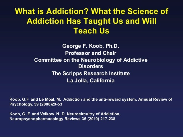 What is Addiction? What the Science of Addiction Has Taught Us and Will Teach Us George F. Koob, Ph.D. Professor and Chair...