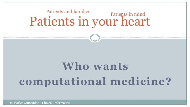 Dr Charles Gutteridge Clinical Informatics Who wants computational medicine? Patients in your heart Patients in mind Patie...