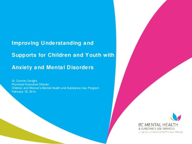 Improving Understanding and Supports for Children and Youth with Anxiety and Mental Disorders Dr. Connie Coniglio Provinci...