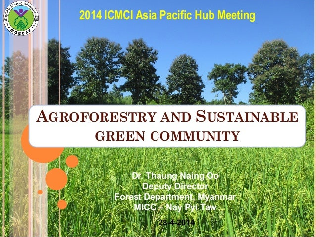 AGROFORESTRY AND SUSTAINABLE GREEN COMMUNITY 2014 ICMCI Asia Pacific Hub Meeting Dr. Thaung Naing Oo Deputy Director Fores...