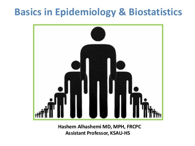Basics in Epidemiology & Biostatistics Hashem Alhashemi MD, MPH, FRCPC Assistant Professor, KSAU-HS