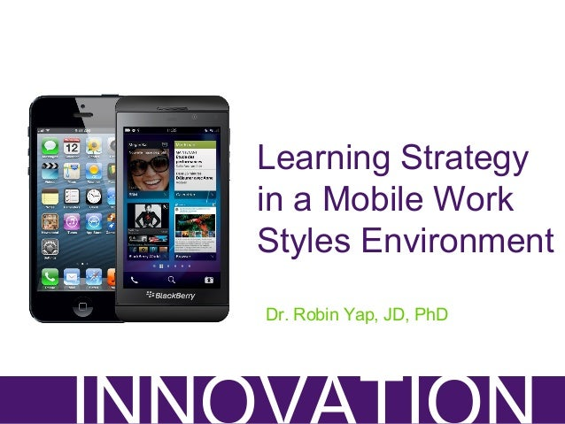Learning Strategy in a Mobile Work Styles Environment Dr. Robin Yap, JD, PhD