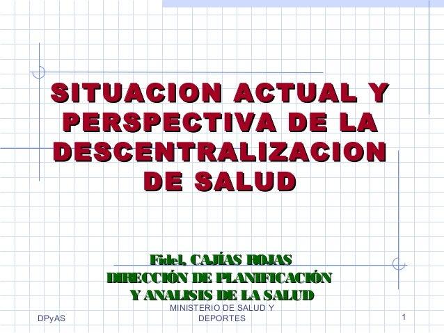 DPyAS MINISTERIO DE SALUD Y DEPORTES 1 SITUACION ACTUAL YSITUACION ACTUAL Y PERSPECTIVA DE LAPERSPECTIVA DE LA DESCENTRALI...
