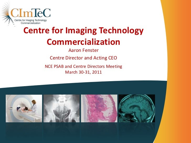 Centre for Imaging Technology Commercialization<br />Aaron Fenster<br />Centre Director and Acting CEO<br />NCE PSAB and C...