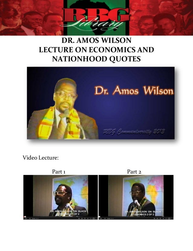 DR. AMOS WILSON      LECTURE ON ECONOMICS AND         NATIONHOOD QUOTESVideo Lecture:           Part 1       Part 2