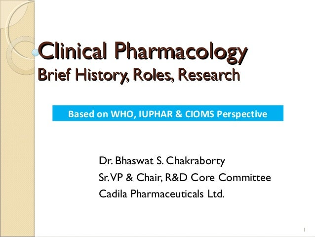 Clinical PharmacologyBrief History, Roles, Research    Based on WHO, IUPHAR & CIOMS Perspective          Dr. Bhaswat S. Ch...