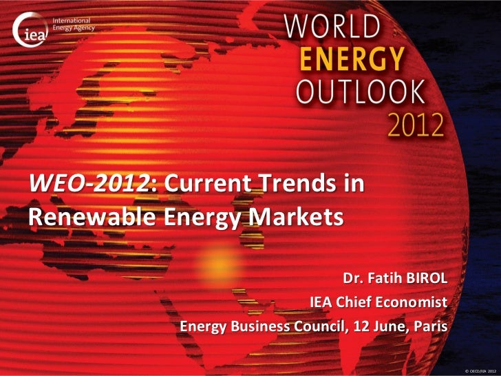 WEO-2012: Current Trends inRenewable Energy Markets                                   Dr. Fatih BIROL                     ...