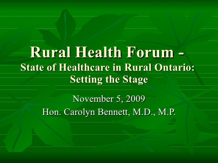 Rural Health Forum -  State of Healthcare in Rural Ontario:  Setting the Stage November 5, 2009 Hon. Carolyn Bennett, M.D....