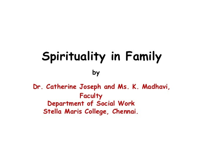 Spirituality in Family   by   Dr. Catherine Joseph and Ms. K. Madhavi,  Faculty  Department of Social Work  Stella Maris...