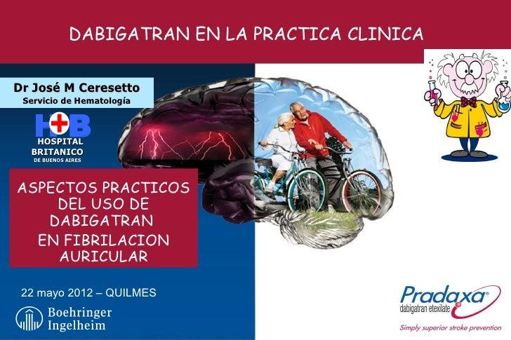 DABIGATRAN EN LA PRACTICA CLINICADr José M Ceresetto Servicio de Hematología   HB   HOSPITAL  BRITANICO   DE BUENOS AIRES ...