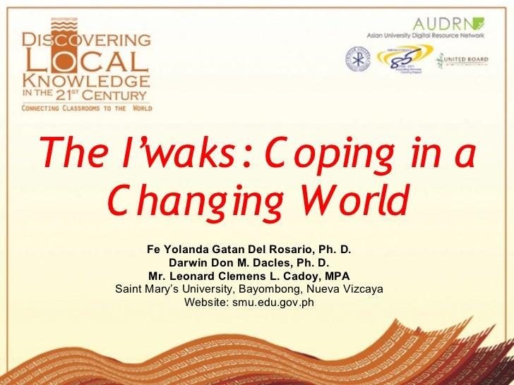 The I'waks: C oping in a   C hanging World          Fe Yolanda Gatan Del Rosario, Ph. D.              Darwin Don M. Dacle...