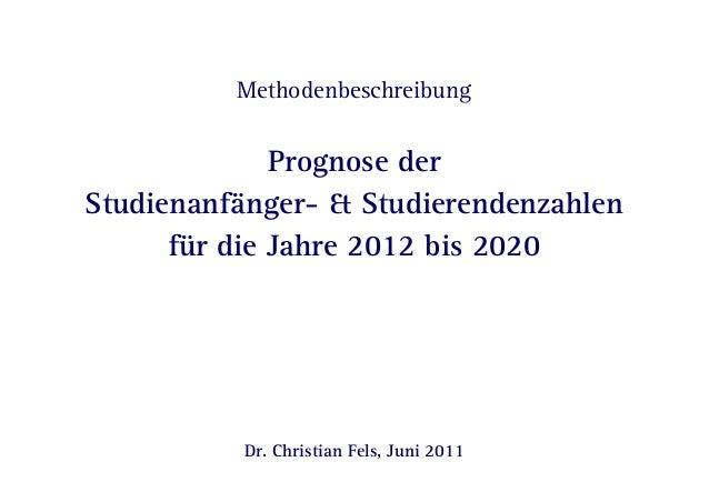 Methodenbeschreibung  Prognose der  Studienanfänger- & Studierendenzahlen  für die Jahre 2012 bis 2020  Dr. Christian Fels...