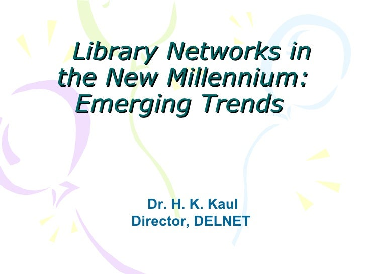 Library Networks in the New Millennium: Emerging Trends   Dr. H. K. Kaul Director, DELNET